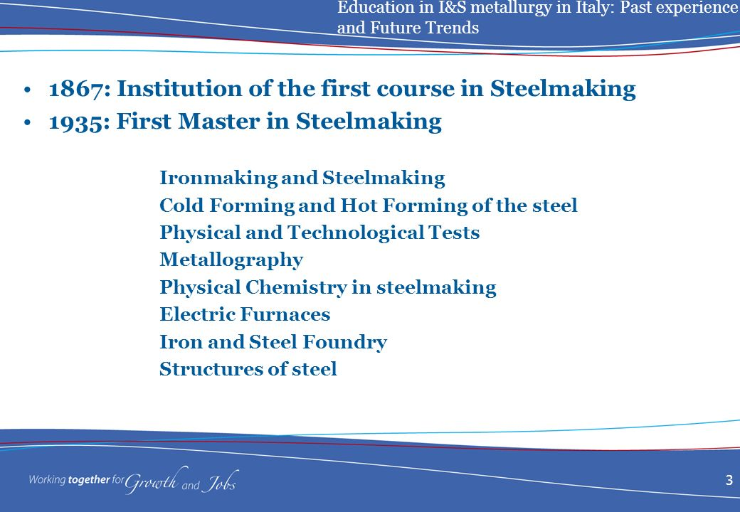 Education in I&S metallurgy in Italy: Past experience and Future Trends : Institution of the first course in Steelmaking 1935: First Master in Steelmaking Ironmaking and Steelmaking Cold Forming and Hot Forming of the steel Physical and Technological Tests Metallography Physical Chemistry in steelmaking Electric Furnaces Iron and Steel Foundry Structures of steel
