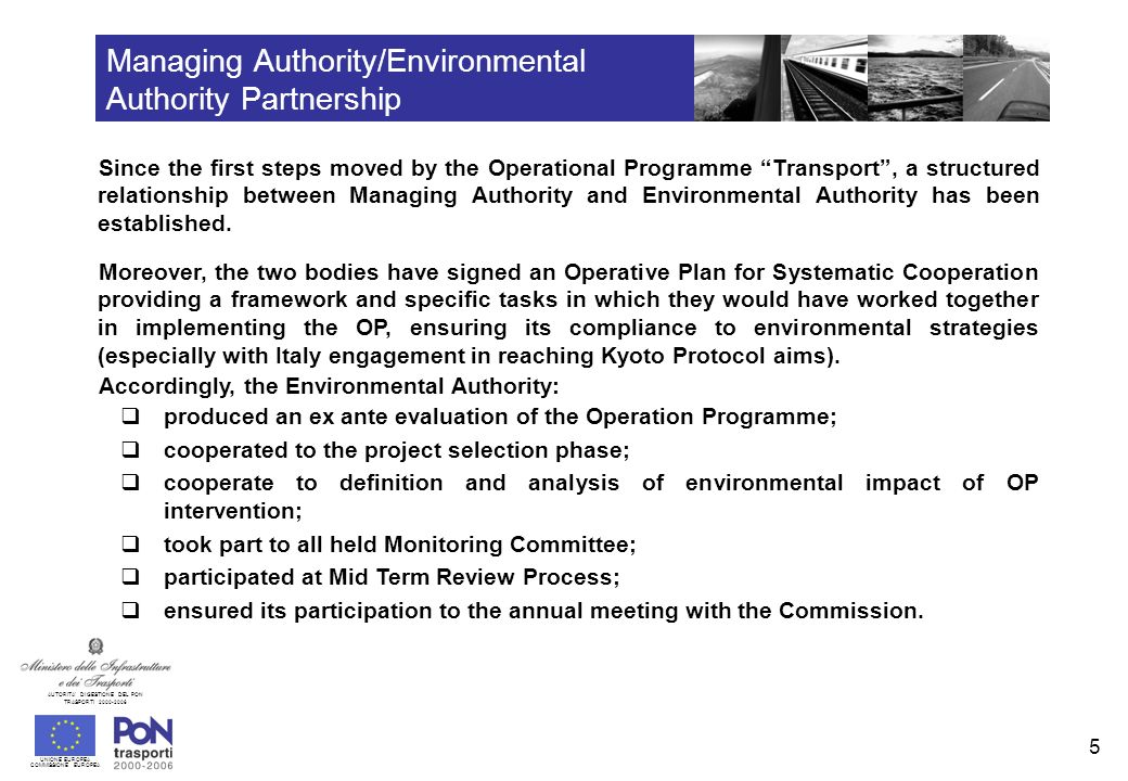UNIONE EUROPEA COMMISSIONE EUROPEA AUTORITA DI GESTIONE DEL PON TRASPORTI Managing Authority/Environmental Authority Partnership Since the first steps moved by the Operational Programme Transport, a structured relationship between Managing Authority and Environmental Authority has been established.