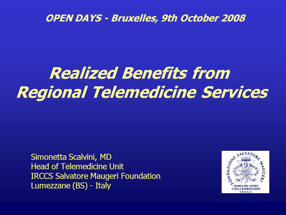 Simonetta Scalvini, MD Head of Telemedicine Unit IRCCS Salvatore Maugeri Foundation Lumezzane (BS) - Italy OPEN DAYS - Bruxelles, 9th October 2008 Realized Benefits from Regional Telemedicine Services