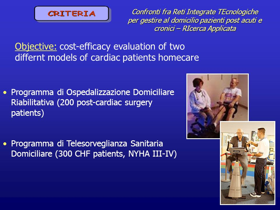 Confronti fra Reti Integrate TEcnologiche per gestire al domicilio pazienti post acuti e cronici – RIcerca Applicata Objective: cost-efficacy evaluation of two differnt models of cardiac patients homecare Programma di Ospedalizzazione Domiciliare Riabilitativa (200 post-cardiac surgery patients) Programma di Telesorveglianza Sanitaria Domiciliare (300 CHF patients, NYHA III-IV)