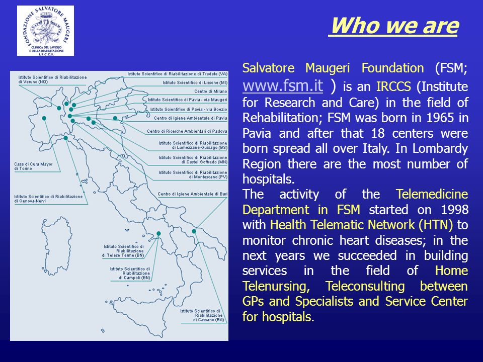 Who we are Salvatore Maugeri Foundation (FSM;   ) is an IRCCS (Institute for Research and Care) in the field of Rehabilitation; FSM was born in 1965 in Pavia and after that 18 centers were born spread all over Italy.
