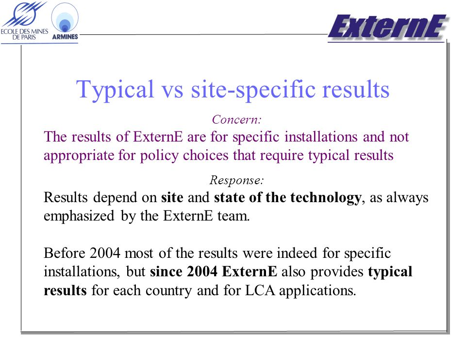 Typical vs site-specific results Concern: The results of ExternE are for specific installations and not appropriate for policy choices that require typical results Response: Results depend on site and state of the technology, as always emphasized by the ExternE team.