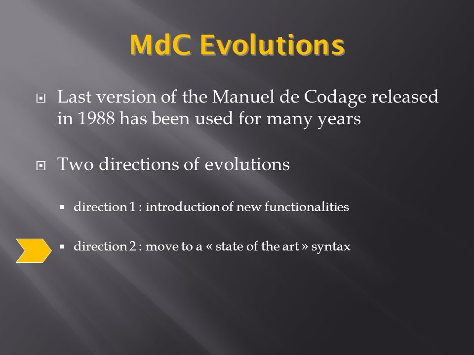 Last version of the Manuel de Codage released in 1988 has been used for many years Two directions of evolutions direction 1 : introduction of new functionalities direction 2 : move to a « state of the art » syntax MdC Evolutions