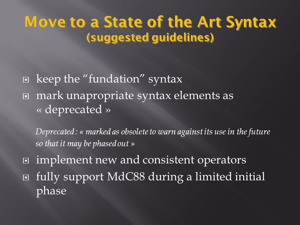 keep the fundation syntax mark unapropriate syntax elements as « deprecated » implement new and consistent operators fully support MdC88 during a limited initial phase Move to a State of the Art Syntax (suggested guidelines) Deprecated : « marked as obsolete to warn against its use in the future so that it may be phased out »