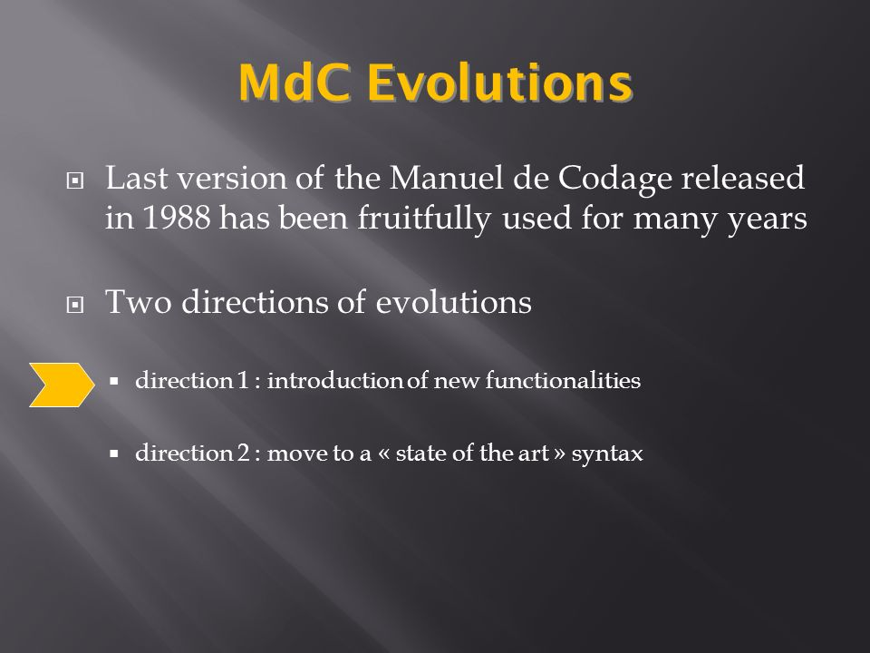 Last version of the Manuel de Codage released in 1988 has been fruitfully used for many years Two directions of evolutions direction 1 : introduction of new functionalities direction 2 : move to a « state of the art » syntax MdC Evolutions