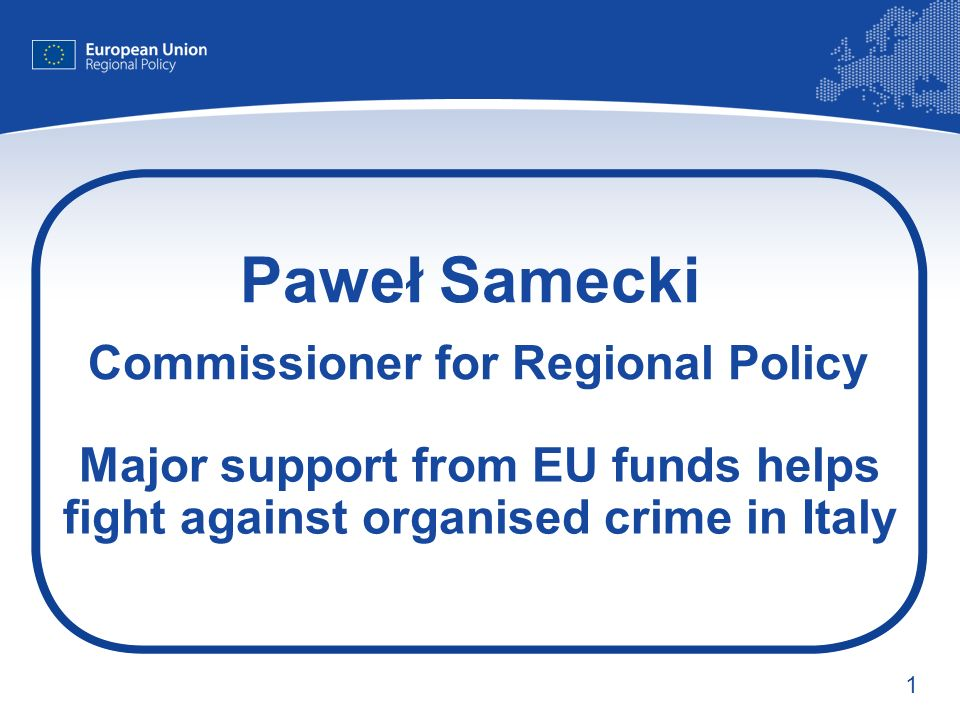 1 Paweł Samecki Commissioner for Regional Policy Major support from EU funds helps fight against organised crime in Italy
