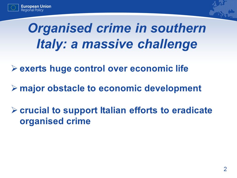 2 Organised crime in southern Italy: a massive challenge exerts huge control over economic life major obstacle to economic development crucial to support Italian efforts to eradicate organised crime