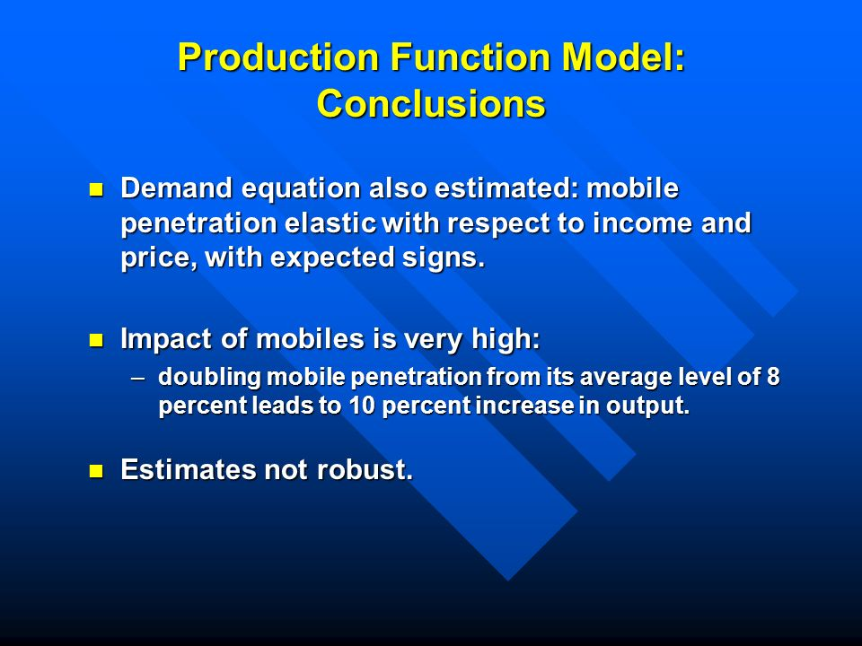 Production Function Model: Conclusions Demand equation also estimated: mobile penetration elastic with respect to income and price, with expected signs.