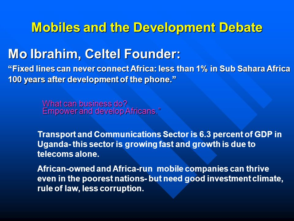 Mobiles and the Development Debate Mo Ibrahim, Celtel Founder: Fixed lines can never connect Africa: less than 1% in Sub Sahara Africa 100 years after development of the phone.