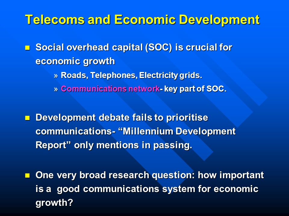 Telecoms and Economic Development Social overhead capital (SOC) is crucial for economic growth Social overhead capital (SOC) is crucial for economic growth »Roads, Telephones, Electricity grids.