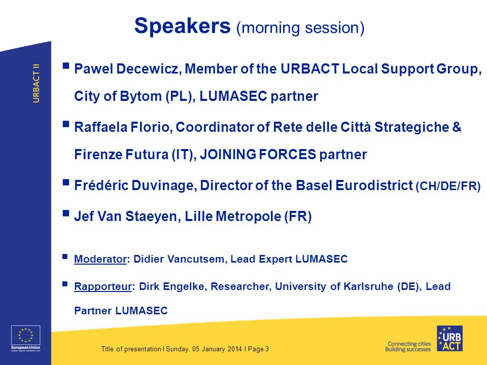 Title of presentation I Sunday, 05 January 2014 I Page 3 Speakers (morning session) Pawel Decewicz, Member of the URBACT Local Support Group, City of Bytom (PL), LUMASEC partner Raffaela Florio, Coordinator of Rete delle Città Strategiche & Firenze Futura (IT), JOINING FORCES partner Frédéric Duvinage, Director of the Basel Eurodistrict (CH/DE/FR) Jef Van Staeyen, Lille Metropole (FR) Moderator: Didier Vancutsem, Lead Expert LUMASEC Rapporteur: Dirk Engelke, Researcher, University of Karlsruhe (DE), Lead Partner LUMASEC