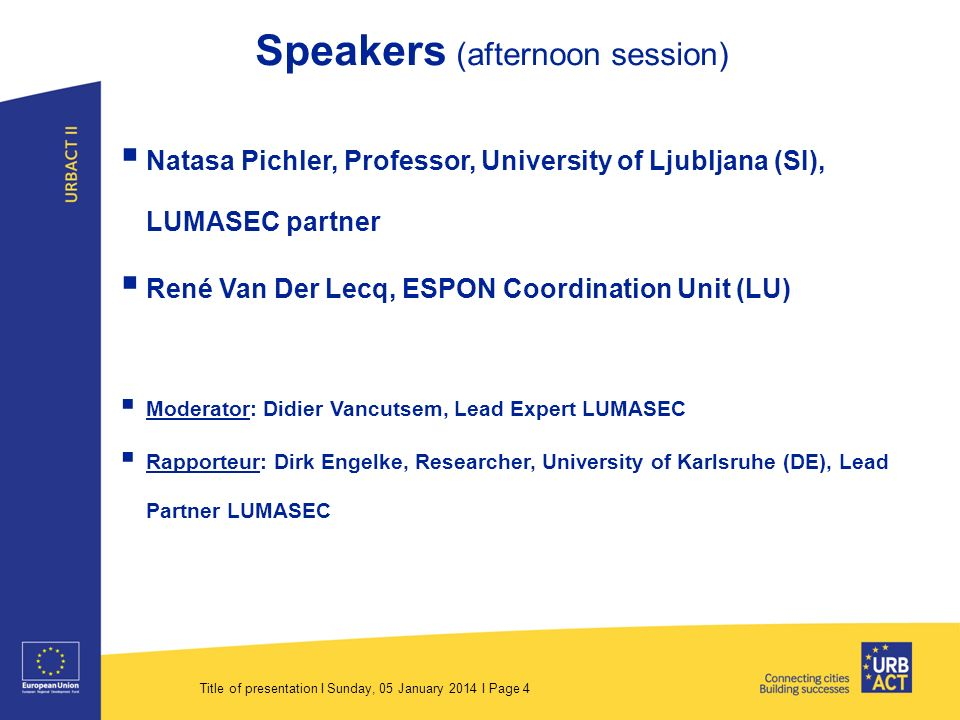 Title of presentation I Sunday, 05 January 2014 I Page 4 Speakers (afternoon session) Natasa Pichler, Professor, University of Ljubljana (SI), LUMASEC partner René Van Der Lecq, ESPON Coordination Unit (LU) Moderator: Didier Vancutsem, Lead Expert LUMASEC Rapporteur: Dirk Engelke, Researcher, University of Karlsruhe (DE), Lead Partner LUMASEC