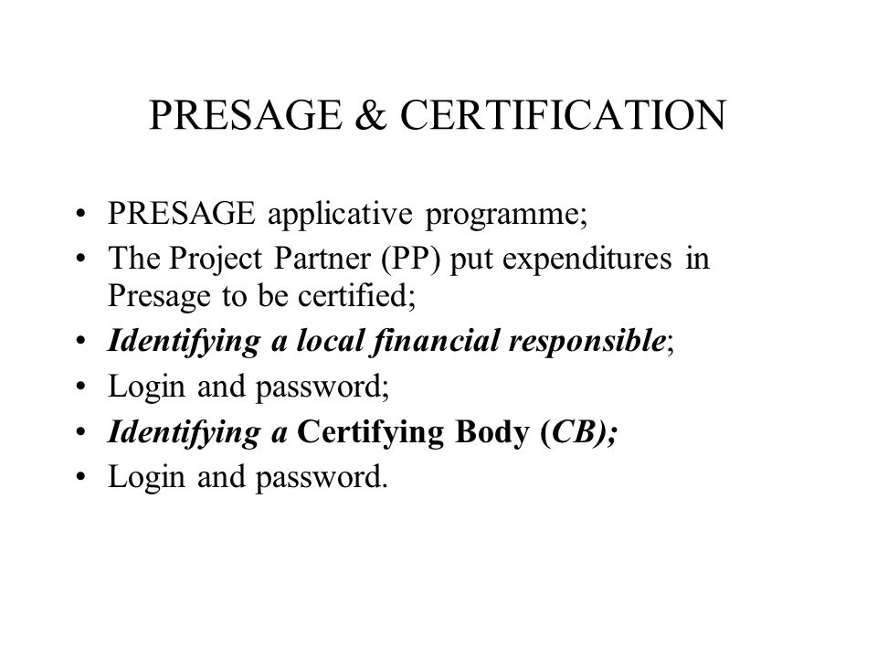 PRESAGE & CERTIFICATION PRESAGE applicative programme; The Project Partner (PP) put expenditures in Presage to be certified; Identifying a local financial responsible; Login and password; Identifying a Certifying Body (CB); Login and password.