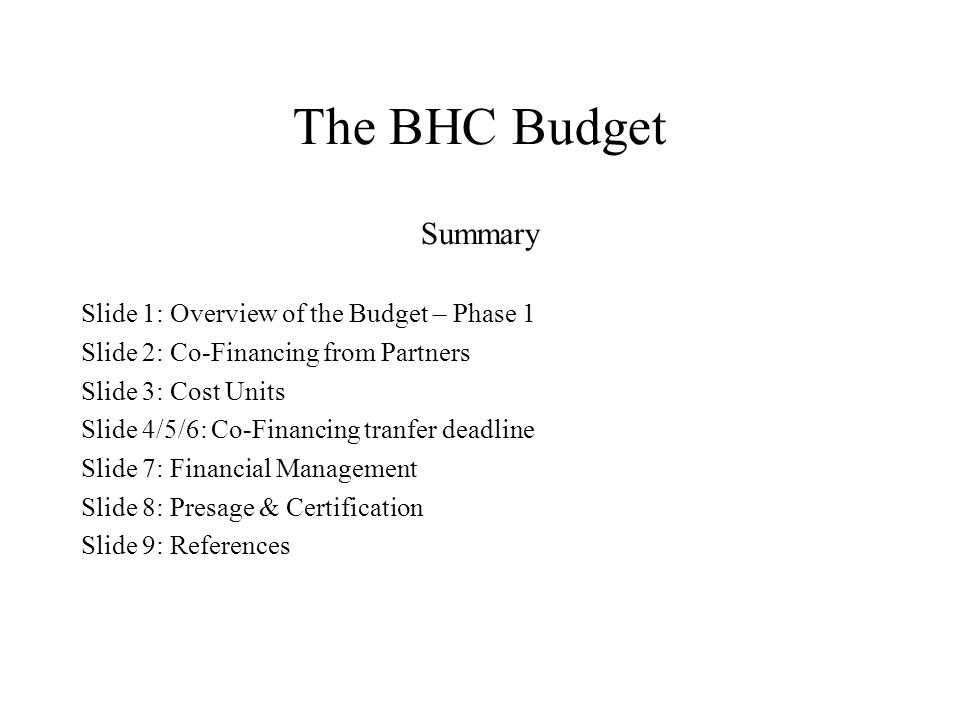 The BHC Budget Summary Slide 1: Overview of the Budget – Phase 1 Slide 2: Co-Financing from Partners Slide 3: Cost Units Slide 4/5/6: Co-Financing tranfer deadline Slide 7: Financial Management Slide 8: Presage & Certification Slide 9: References