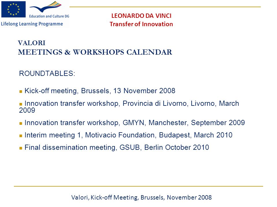 VALORI MEETINGS & WORKSHOPS CALENDAR ROUNDTABLES: Kick-off meeting, Brussels, 13 November 2008 Innovation transfer workshop, Provincia di Livorno, Livorno, March 2009 Innovation transfer workshop, GMYN, Manchester, September 2009 Interim meeting 1, Motivacio Foundation, Budapest, March 2010 Final dissemination meeting, GSUB, Berlin October 2010 Valori, Kick-off Meeting, Brussels, November 2008 LEONARDO DA VINCI Transfer of Innovation