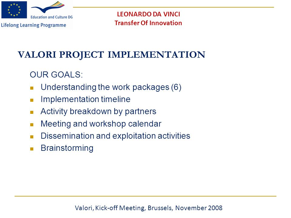 VALORI PROJECT IMPLEMENTATION OUR GOALS: Understanding the work packages (6) Implementation timeline Activity breakdown by partners Meeting and workshop calendar Dissemination and exploitation activities Brainstorming Valori, Kick-off Meeting, Brussels, November 2008 LEONARDO DA VINCI Transfer Of Innovation