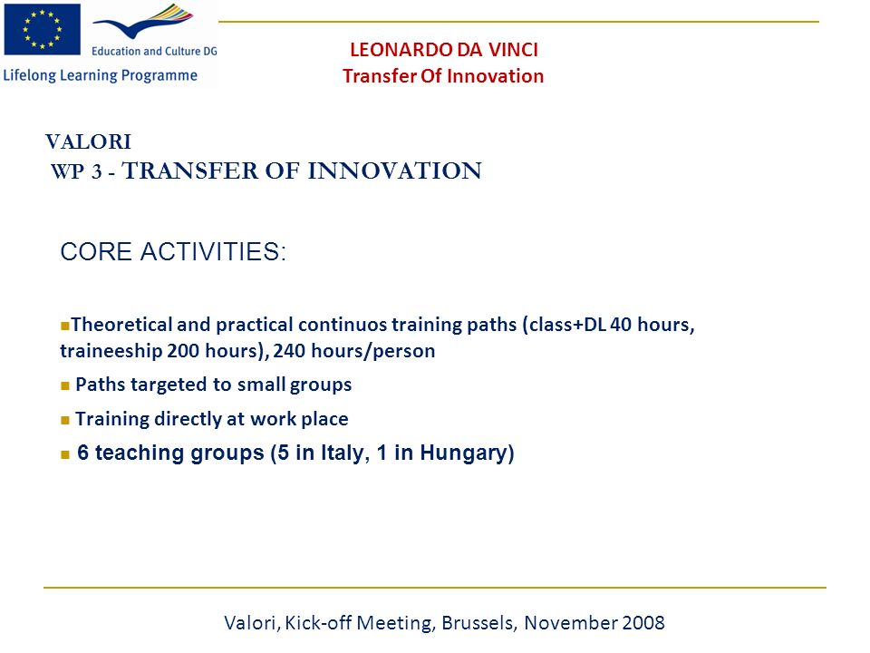 VALORI WP 3 - TRANSFER OF INNOVATION CORE ACTIVITIES: Theoretical and practical continuos training paths (class+DL 40 hours, traineeship 200 hours), 240 hours/person Paths targeted to small groups Training directly at work place 6 teaching groups (5 in Italy, 1 in Hungary) Valori, Kick-off Meeting, Brussels, November 2008 LEONARDO DA VINCI Transfer Of Innovation