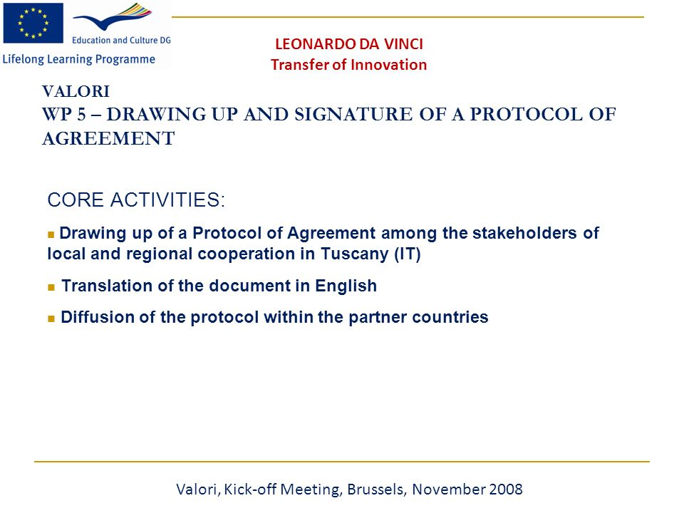 VALORI WP 5 – DRAWING UP AND SIGNATURE OF A PROTOCOL OF AGREEMENT CORE ACTIVITIES: Drawing up of a Protocol of Agreement among the stakeholders of local and regional cooperation in Tuscany (IT) Translation of the document in English Diffusion of the protocol within the partner countries Valori, Kick-off Meeting, Brussels, November 2008 LEONARDO DA VINCI Transfer of Innovation