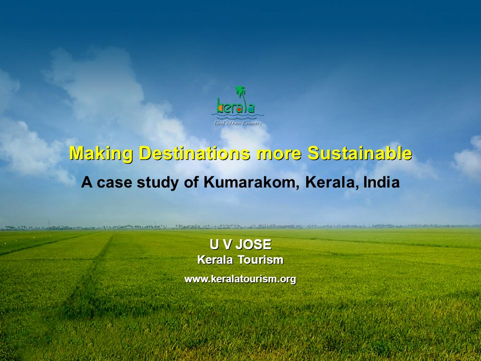 Making Destinations more Sustainable A case study of Kumarakom, Kerala, India U V JOSE Kerala Tourism   U V JOSE Kerala Tourism