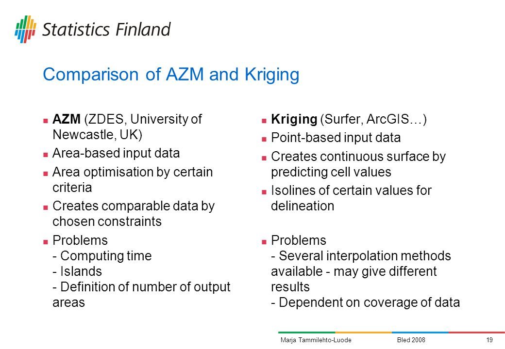 Bled 200819Marja Tammilehto-Luode Comparison of AZM and Kriging AZM (ZDES, University of Newcastle, UK) Area-based input data Area optimisation by certain criteria Creates comparable data by chosen constraints Problems - Computing time - Islands - Definition of number of output areas Kriging (Surfer, ArcGIS…) Point-based input data Creates continuous surface by predicting cell values Isolines of certain values for delineation Problems - Several interpolation methods available - may give different results - Dependent on coverage of data