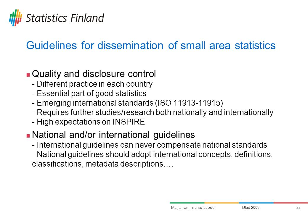 Bled 200822Marja Tammilehto-Luode Guidelines for dissemination of small area statistics Quality and disclosure control - Different practice in each country - Essential part of good statistics - Emerging international standards (ISO 11913-11915) - Requires further studies/research both nationally and internationally - High expectations on INSPIRE National and/or international guidelines - International guidelines can never compensate national standards - National guidelines should adopt international concepts, definitions, classifications, metadata descriptions….