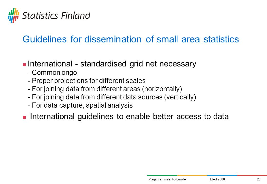 Bled 200823Marja Tammilehto-Luode Guidelines for dissemination of small area statistics International - standardised grid net necessary - Common origo - Proper projections for different scales - For joining data from different areas (horizontally) - For joining data from different data sources (vertically) - For data capture, spatial analysis International guidelines to enable better access to data