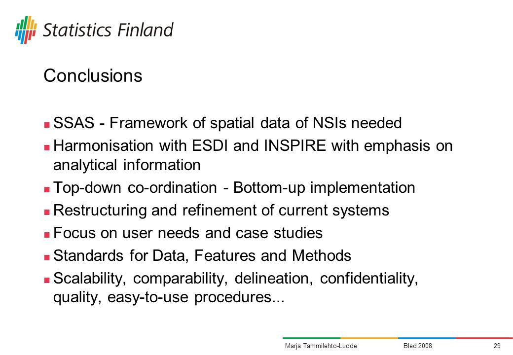 Bled Marja Tammilehto-Luode Conclusions SSAS - Framework of spatial data of NSIs needed Harmonisation with ESDI and INSPIRE with emphasis on analytical information Top-down co-ordination - Bottom-up implementation Restructuring and refinement of current systems Focus on user needs and case studies Standards for Data, Features and Methods Scalability, comparability, delineation, confidentiality, quality, easy-to-use procedures...