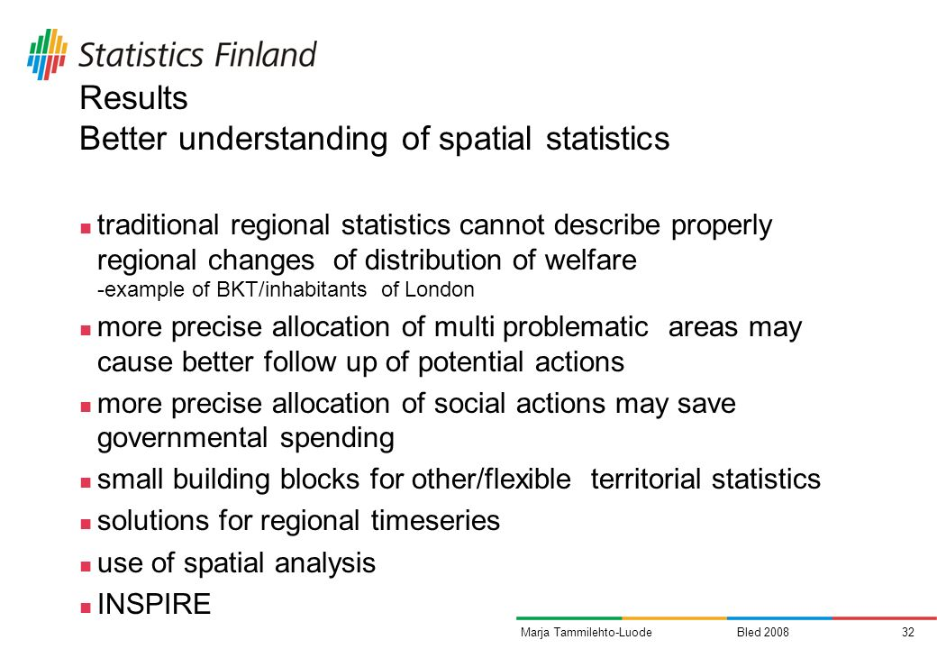 Bled 200832Marja Tammilehto-Luode Results Better understanding of spatial statistics traditional regional statistics cannot describe properly regional changes of distribution of welfare -example of BKT/inhabitants of London more precise allocation of multi problematic areas may cause better follow up of potential actions more precise allocation of social actions may save governmental spending small building blocks for other/flexible territorial statistics solutions for regional timeseries use of spatial analysis INSPIRE