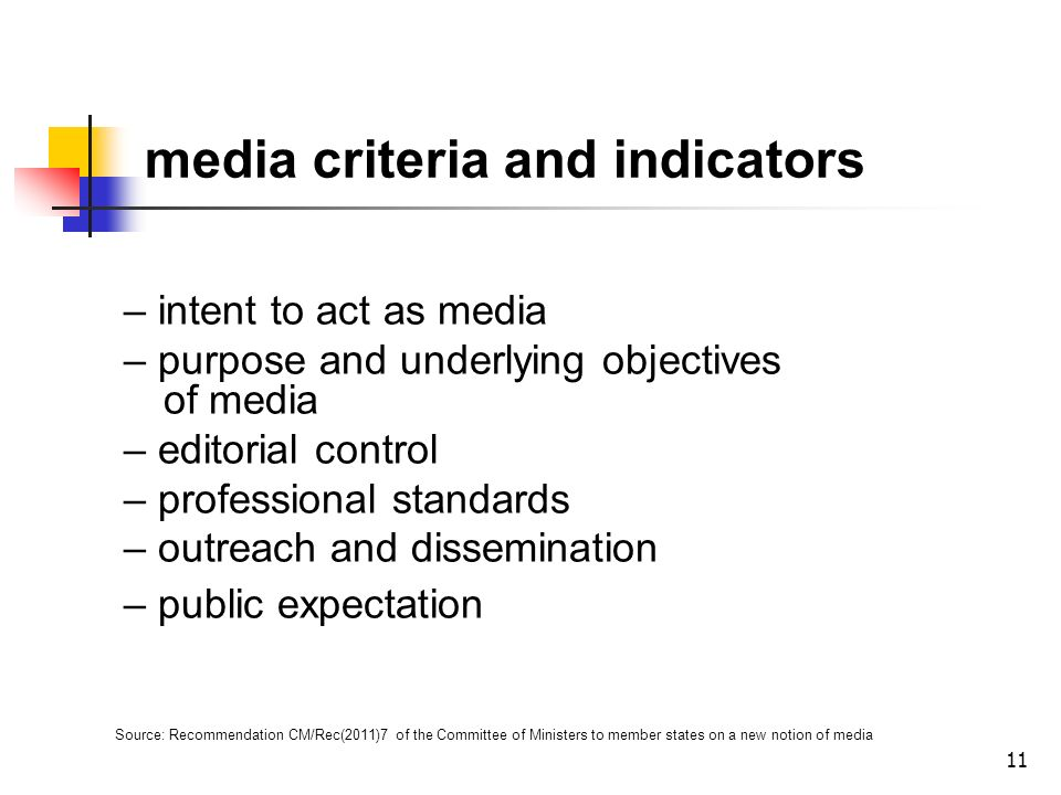 11 media criteria and indicators – intent to act as media – purpose and underlying objectives of media – editorial control – professional standards – outreach and dissemination – public expectation Source: Recommendation CM/Rec(2011)7 of the Committee of Ministers to member states on a new notion of media