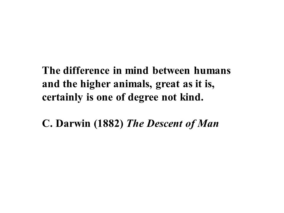 The difference in mind between humans and the higher animals, great as it is, certainly is one of degree not kind.