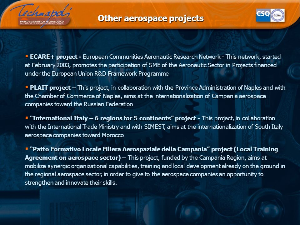 Other aerospace projects ECARE+ project - European Communities Aeronautic Research Network - This network, started at February 2003, promotes the participation of SME of the Aeronautic Sector in Projects financed under the European Union R&D Framework Programme ECARE+ project - European Communities Aeronautic Research Network - This network, started at February 2003, promotes the participation of SME of the Aeronautic Sector in Projects financed under the European Union R&D Framework Programme PLAIT project – This project, in collaboration with the Province Administration of Naples and with the Chamber of Commerce of Naples, aims at the internationalization of Campania aerospace companies toward the Russian Federation PLAIT project – This project, in collaboration with the Province Administration of Naples and with the Chamber of Commerce of Naples, aims at the internationalization of Campania aerospace companies toward the Russian Federation International Italy – 6 regions for 5 continents project - This project, in collaboration with the International Trade Ministry and with SIMEST, aims at the internationalization of South Italy aerospace companies toward Morocco International Italy – 6 regions for 5 continents project - This project, in collaboration with the International Trade Ministry and with SIMEST, aims at the internationalization of South Italy aerospace companies toward Morocco Patto Formativo Locale Filiera Aerospaziale della Campania project (Local Training Agreement on aerospace sector) – This project, funded by the Campania Region, aims at mobilize synergic organizational capabilities, training and local development already on the ground in the regional aerospace sector, in order to give to the aerospace companies an opportunity to strengthen and innovate their skills.