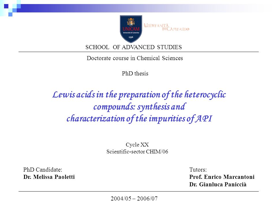Lewis acids in the preparation of the heterocyclic compounds: synthesis and characterization of the impurities of API 2004/05 – 2006/07 SCHOOL OF ADVANCED STUDIES Doctorate course in Chemical Sciences PhD thesis Cycle XX Scientific-sector CHIM/06 PhD Candidate: Dr.