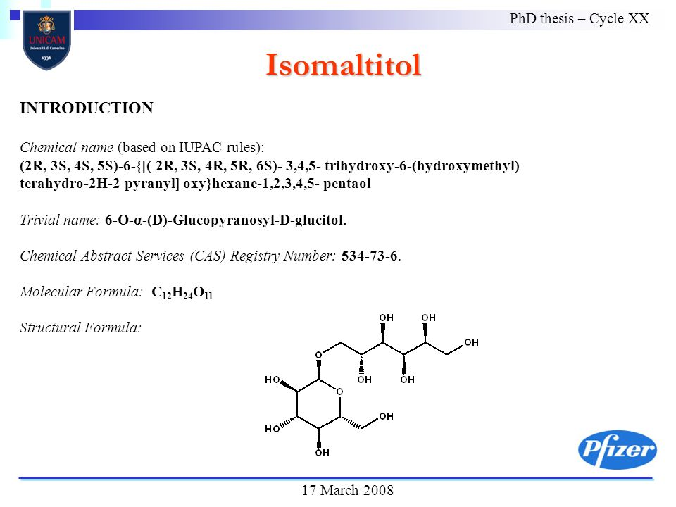 Isomaltitol PhD thesis – Cycle XX 17 March 2008 INTRODUCTION Chemical name (based on IUPAC rules): (2R, 3S, 4S, 5S)-6-{[( 2R, 3S, 4R, 5R, 6S)- 3,4,5- trihydroxy-6-(hydroxymethyl) terahydro-2H-2 pyranyl] oxy}hexane-1,2,3,4,5- pentaol Trivial name: 6-O-α-(D)-Glucopyranosyl-D-glucitol.