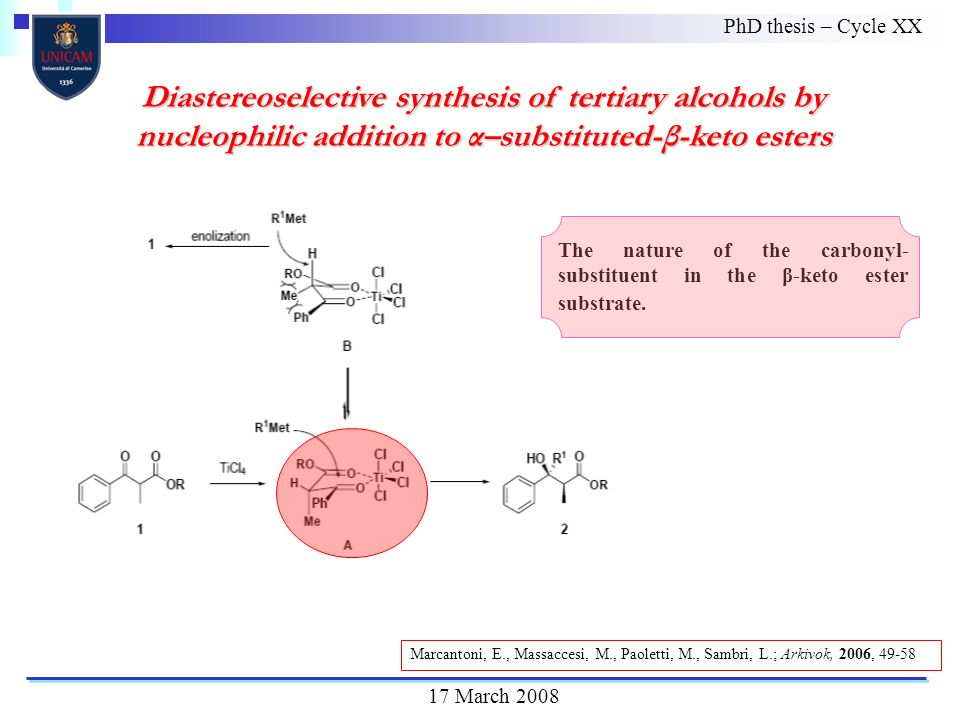Diastereoselective synthesis of tertiary alcohols by nucleophilic addition to α–substituted-β-keto esters PhD thesis – Cycle XX 17 March 2008 The nature of the carbonyl- substituent in the β-keto ester substrate.