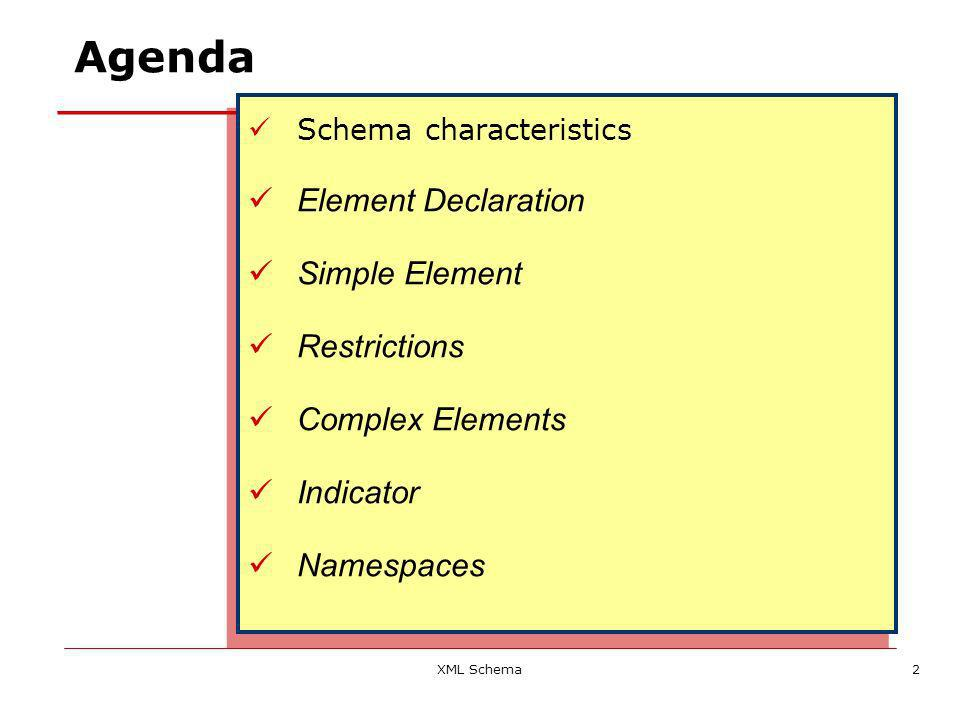 XML Schema2 Agenda Schema characteristics Element Declaration Simple Element Restrictions Complex Elements Indicator Namespaces Schema characteristics Element Declaration Simple Element Restrictions Complex Elements Indicator Namespaces