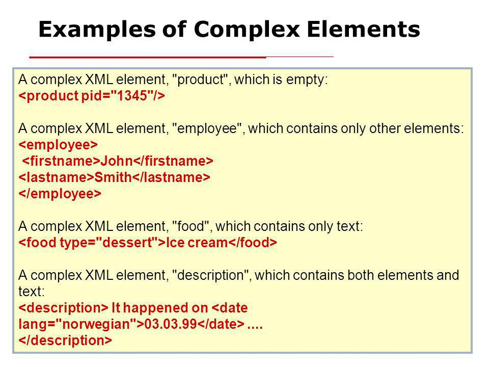 XML Schema23 Examples of Complex Elements A complex XML element, product , which is empty: A complex XML element, employee , which contains only other elements: John Smith A complex XML element, food , which contains only text: Ice cream A complex XML element, description , which contains both elements and text: It happened on