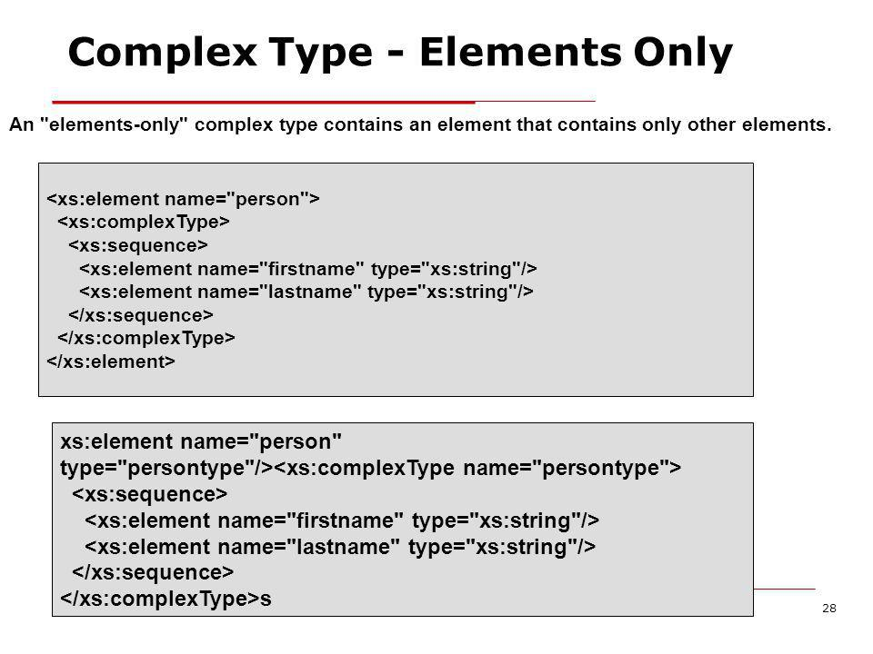 XML Schema28 Complex Type - Elements Only An elements-only complex type contains an element that contains only other elements.