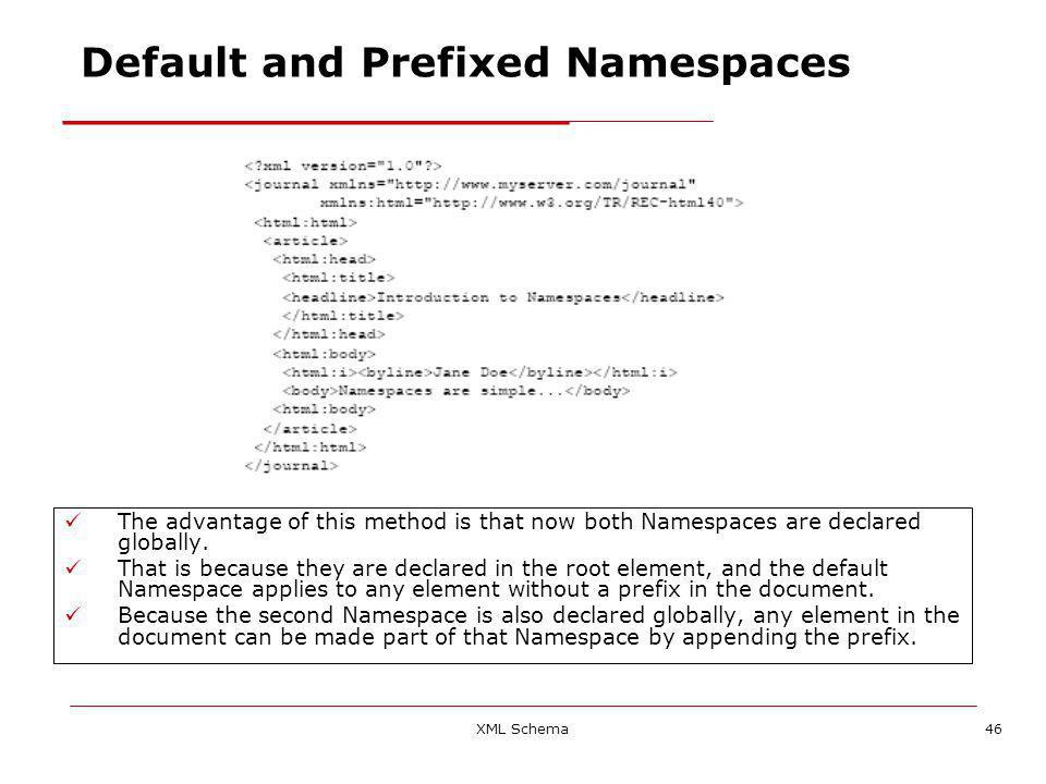 XML Schema46 The advantage of this method is that now both Namespaces are declared globally.