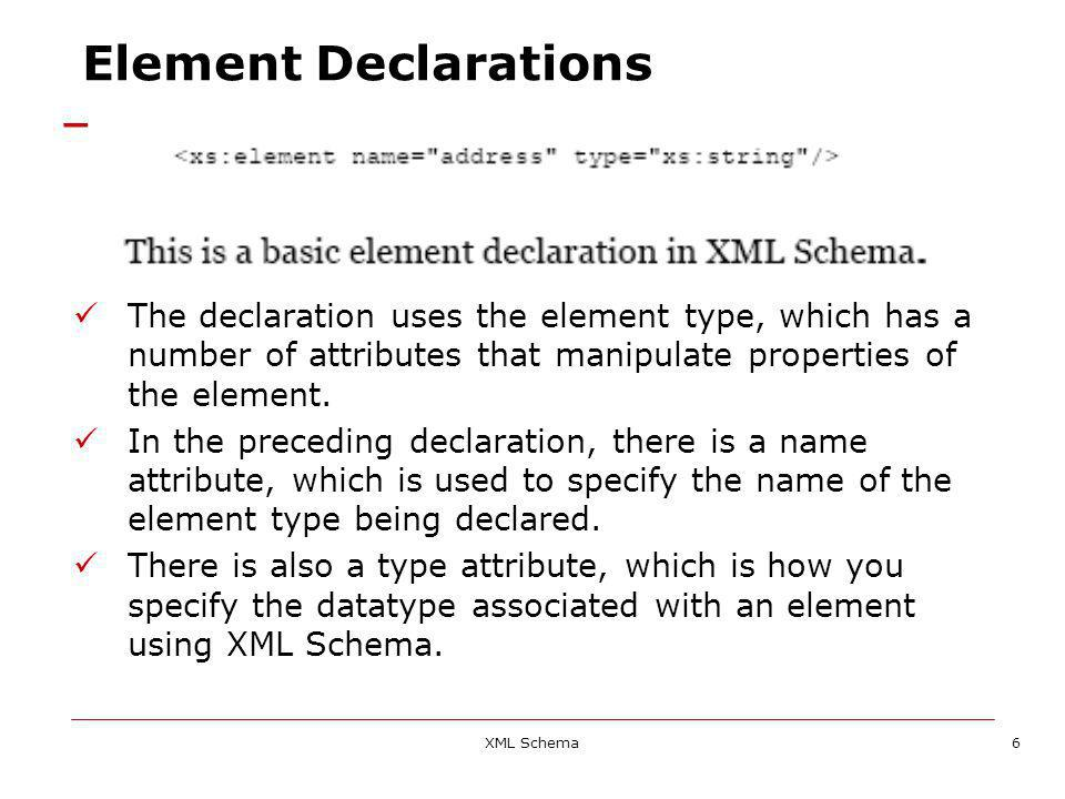 XML Schema6 Element Declarations The declaration uses the element type, which has a number of attributes that manipulate properties of the element.