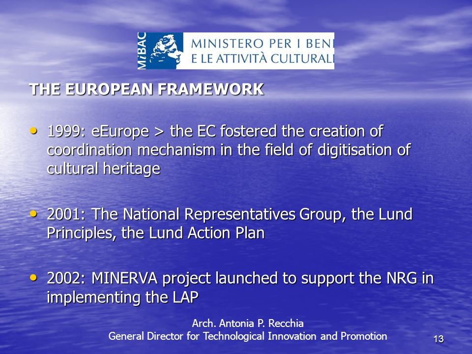 13 THE EUROPEAN FRAMEWORK 1999: eEurope > the EC fostered the creation of coordination mechanism in the field of digitisation of cultural heritage 1999: eEurope > the EC fostered the creation of coordination mechanism in the field of digitisation of cultural heritage 2001: The National Representatives Group, the Lund Principles, the Lund Action Plan 2001: The National Representatives Group, the Lund Principles, the Lund Action Plan 2002: MINERVA project launched to support the NRG in implementing the LAP 2002: MINERVA project launched to support the NRG in implementing the LAP Arch.