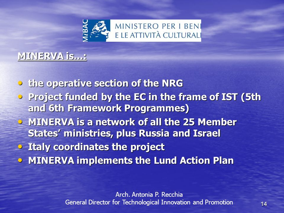 14 MINERVA is…: the operative section of the NRG the operative section of the NRG Project funded by the EC in the frame of IST (5th and 6th Framework Programmes) Project funded by the EC in the frame of IST (5th and 6th Framework Programmes) MINERVA is a network of all the 25 Member States ministries, plus Russia and Israel MINERVA is a network of all the 25 Member States ministries, plus Russia and Israel Italy coordinates the project Italy coordinates the project MINERVA implements the Lund Action Plan MINERVA implements the Lund Action Plan Arch.