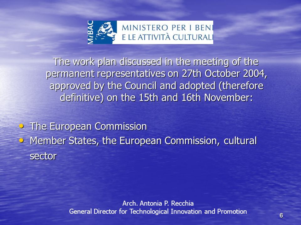 6 The work plan discussed in the meeting of the permanent representatives on 27th October 2004, approved by the Council and adopted (therefore definitive) on the 15th and 16th November: The work plan discussed in the meeting of the permanent representatives on 27th October 2004, approved by the Council and adopted (therefore definitive) on the 15th and 16th November: The European Commission The European Commission Member States, the European Commission, cultural sector Member States, the European Commission, cultural sector Arch.