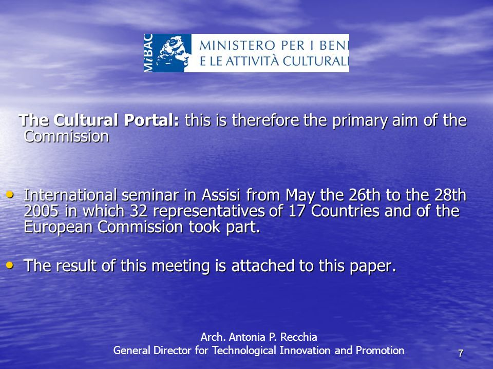 7 The Cultural Portal: this is therefore the primary aim of the Commission The Cultural Portal: this is therefore the primary aim of the Commission International seminar in Assisi from May the 26th to the 28th 2005 in which 32 representatives of 17 Countries and of the European Commission took part.