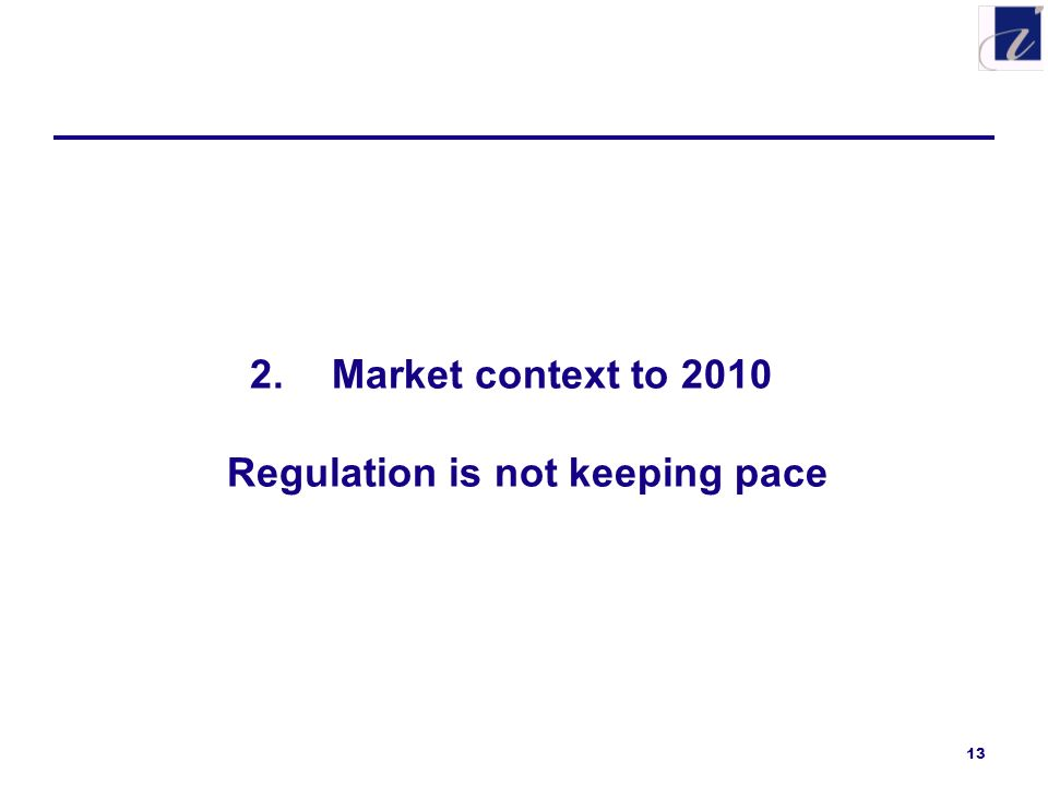 13 2.Market context to 2010 Regulation is not keeping pace