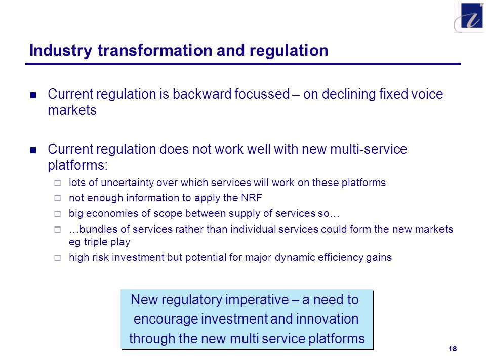 18 Industry transformation and regulation Current regulation is backward focussed – on declining fixed voice markets Current regulation does not work well with new multi-service platforms: lots of uncertainty over which services will work on these platforms not enough information to apply the NRF big economies of scope between supply of services so… …bundles of services rather than individual services could form the new markets eg triple play high risk investment but potential for major dynamic efficiency gains New regulatory imperative – a need to encourage investment and innovation through the new multi service platforms New regulatory imperative – a need to encourage investment and innovation through the new multi service platforms
