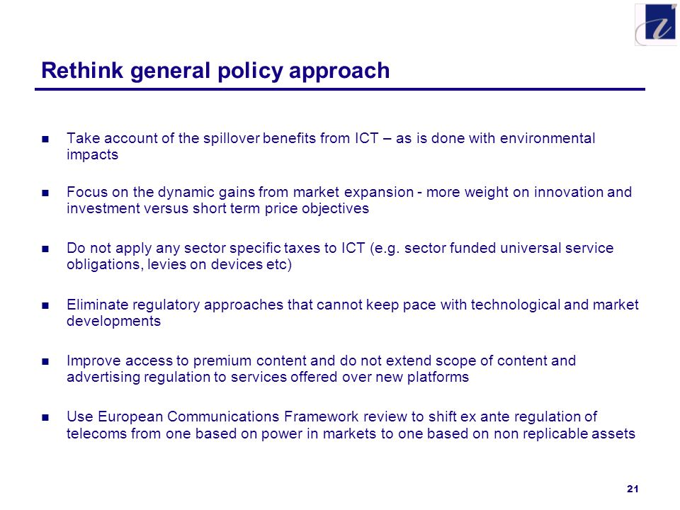 21 Rethink general policy approach Take account of the spillover benefits from ICT – as is done with environmental impacts Focus on the dynamic gains from market expansion - more weight on innovation and investment versus short term price objectives Do not apply any sector specific taxes to ICT (e.g.