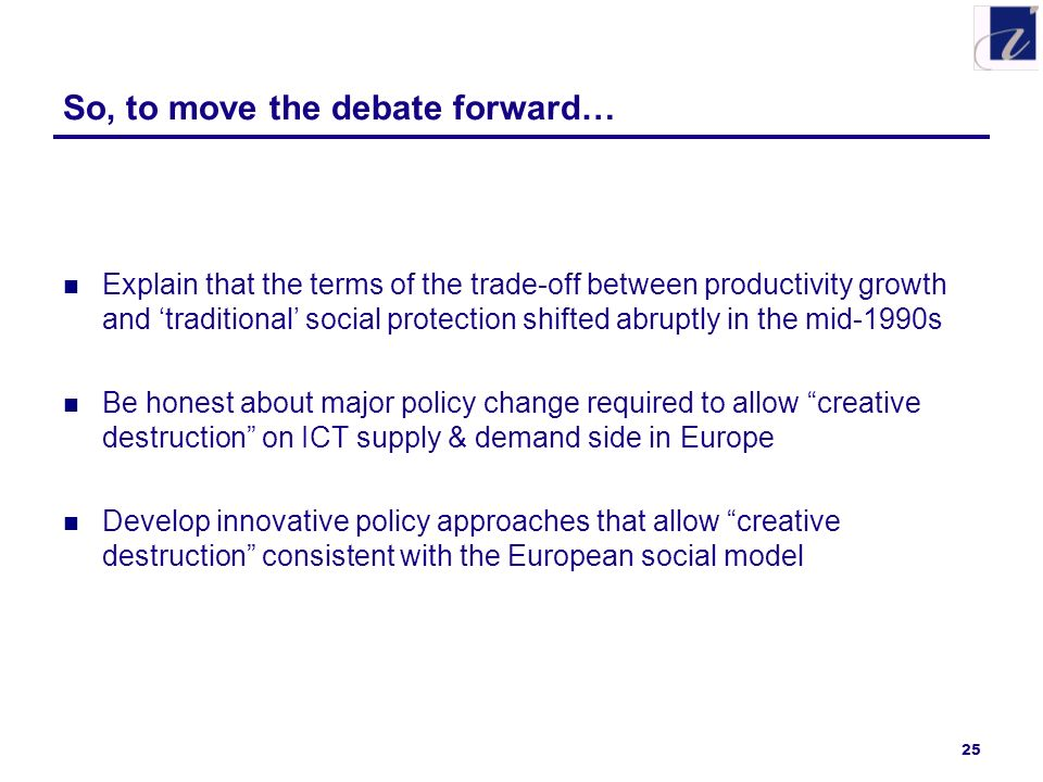 25 So, to move the debate forward… Explain that the terms of the trade-off between productivity growth and traditional social protection shifted abruptly in the mid-1990s Be honest about major policy change required to allow creative destruction on ICT supply & demand side in Europe Develop innovative policy approaches that allow creative destruction consistent with the European social model