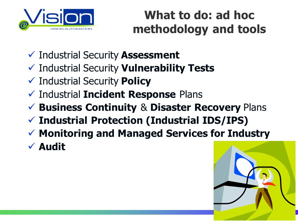 What to do: ad hoc methodology and tools Industrial Security Assessment Industrial Security Vulnerability Tests Industrial Security Policy Industrial Incident Response Plans Business Continuity & Disaster Recovery Plans Industrial Protection (Industrial IDS/IPS) Monitoring and Managed Services for Industry Audit