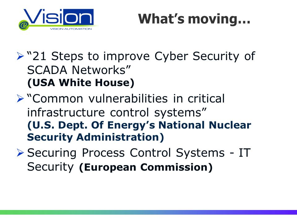 Whats moving… 21 Steps to improve Cyber Security of SCADA Networks (USA White House) Common vulnerabilities in critical infrastructure control systems (U.S.