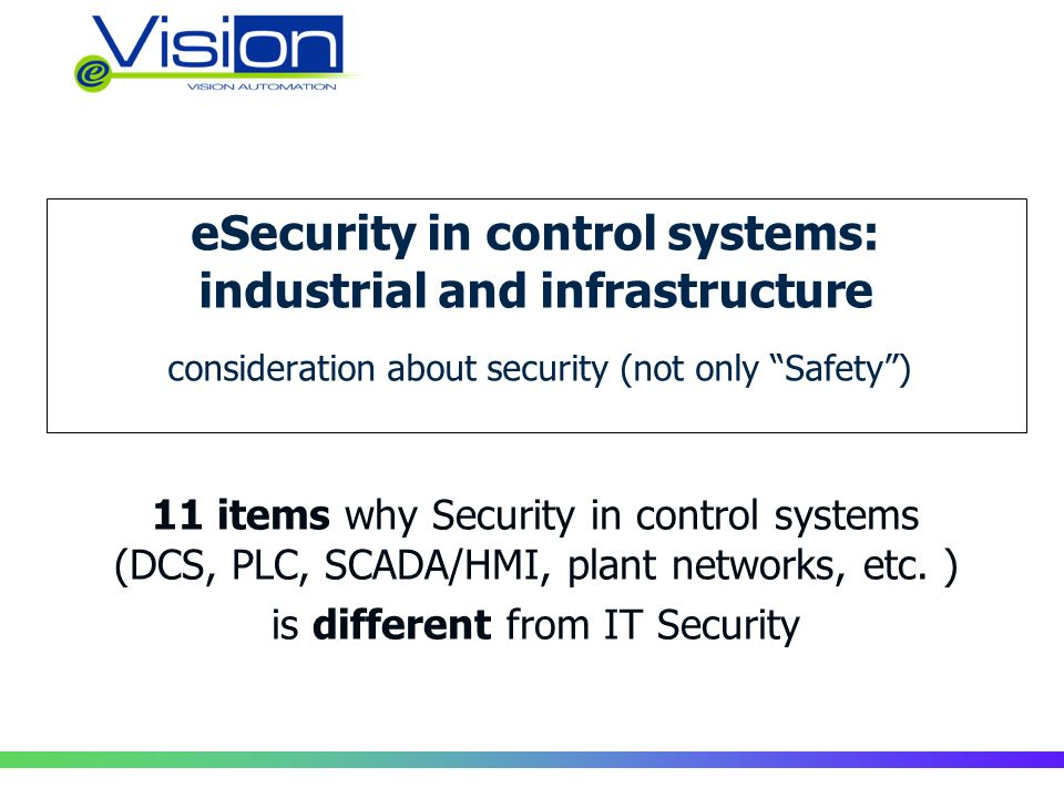 eSecurity in control systems: industrial and infrastructure consideration about security (not only Safety) 11 items why Security in control systems (DCS, PLC, SCADA/HMI, plant networks, etc.